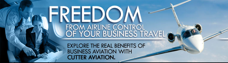 Freedom From Airline Control of Your Business Travel with Business Aviation and Air Charter Solutions from Cutter Aviation and Cutter Flight Management